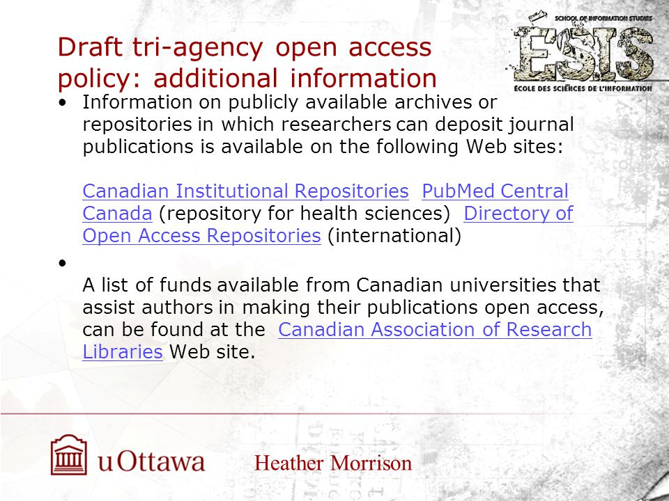 Draft tri-agency open access policy: additional information Information on publicly available archives or repositories in which researchers can deposit journal publications is available on the following Web sites: Canadian Institutional Repositories PubMed Central Canada (repository for health sciences) Directory of Open Access Repositories (international) Canadian Institutional RepositoriesPubMed Central CanadaDirectory of Open Access Repositories A list of funds available from Canadian universities that assist authors in making their publications open access, can be found at the Canadian Association of Research Libraries Web site.Canadian Association of Research Libraries Heather Morrison
