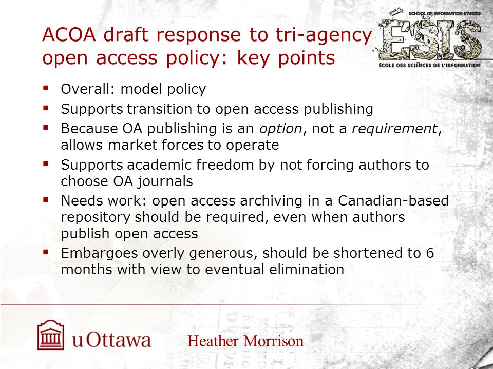 ACOA draft response to tri-agency open access policy: key points  Overall: model policy  Supports transition to open access publishing  Because OA publishing is an option, not a requirement, allows market forces to operate  Supports academic freedom by not forcing authors to choose OA journals  Needs work: open access archiving in a Canadian-based repository should be required, even when authors publish open access  Embargoes overly generous, should be shortened to 6 months with view to eventual elimination Heather Morrison