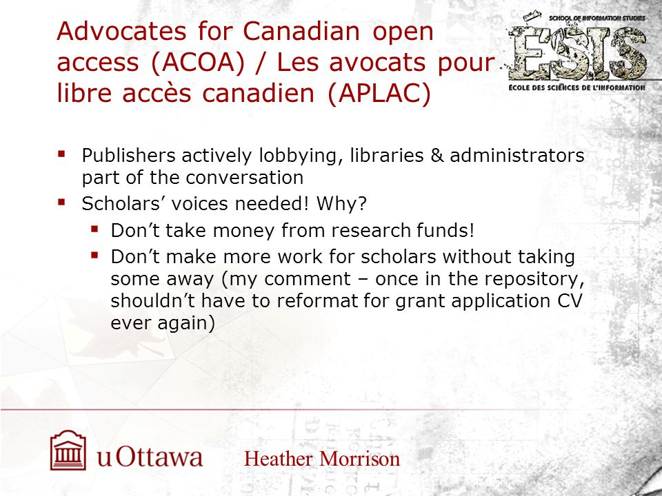Advocates for Canadian open access (ACOA) / Les avocats pour libre accès canadien (APLAC)  Publishers actively lobbying, libraries & administrators part of the conversation  Scholars' voices needed.