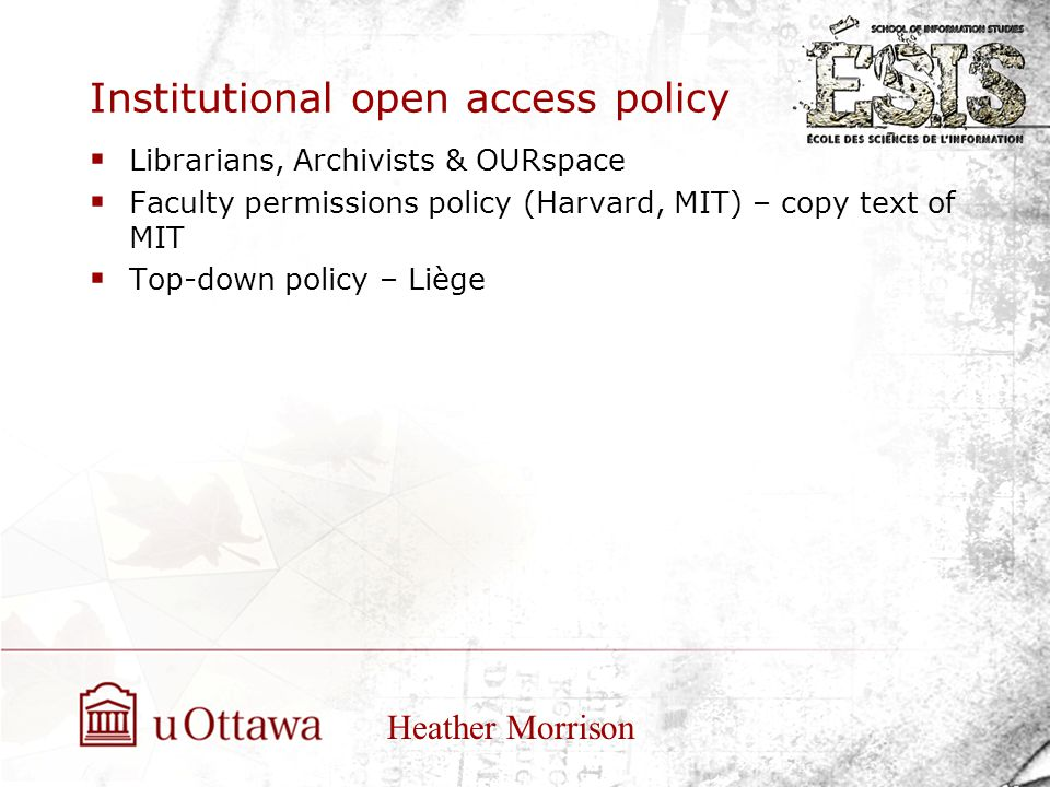 Institutional open access policy  Librarians, Archivists & OURspace  Faculty permissions policy (Harvard, MIT) – copy text of MIT  Top-down policy – Liège Heather Morrison