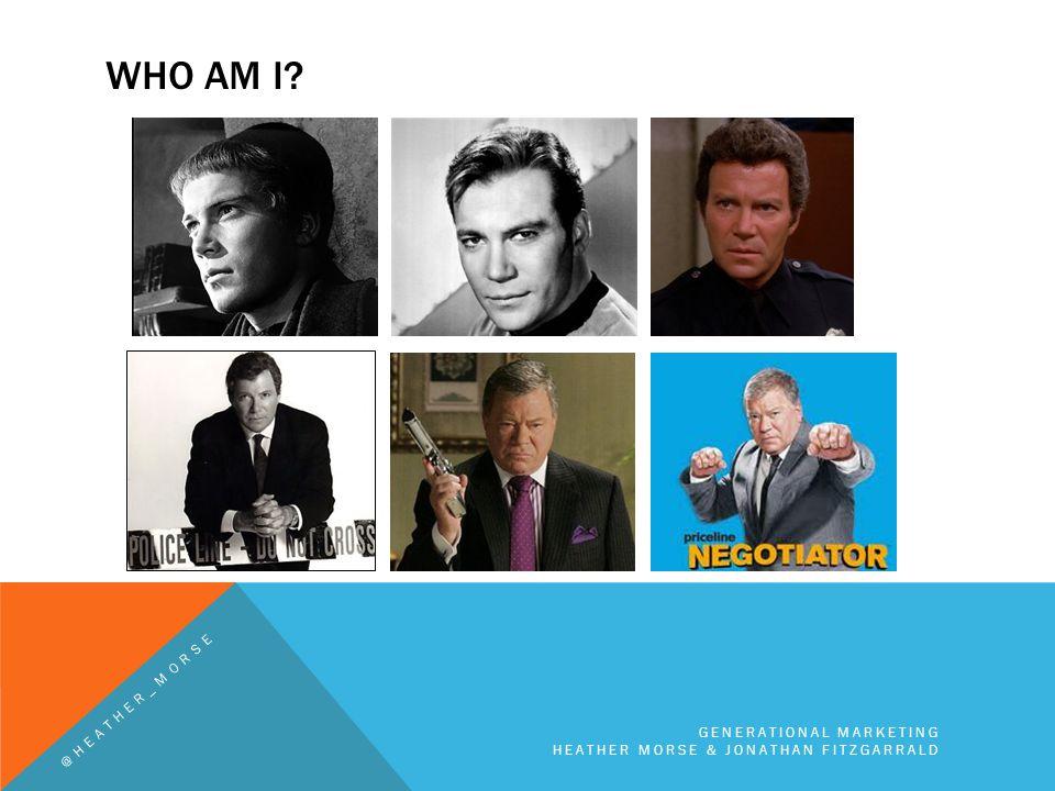 WHO AM I? GENERATIONAL MARKETING HEATHER MORSE & JONATHAN FITZGARRALD @HEATHER_MORSE