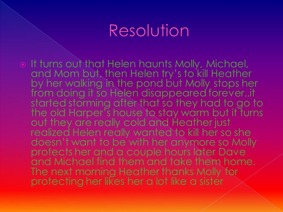  It turns out that Helen haunts Molly, Michael, and Mom but, then Helen try's to kill Heather by her walking in the pond but Molly stops her from doing it so Helen disappeared forever..it started storming after that so they had to go to the old Harper's house to stay warm but it turns out they are really cold and Heather just realized Helen really wanted to kill her so she doesn't want to be with her anymore so Molly protects her and a couple hours later Dave and Michael find them and take them home.