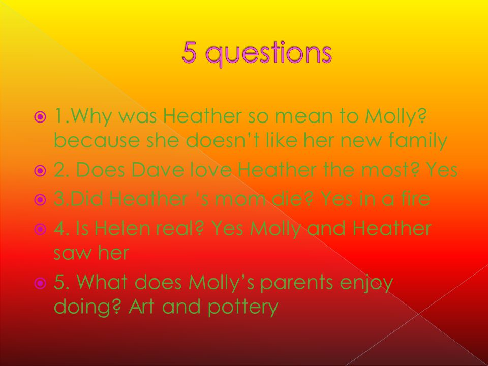  1.Why was Heather so mean to Molly. because she doesn't like her new family  2.