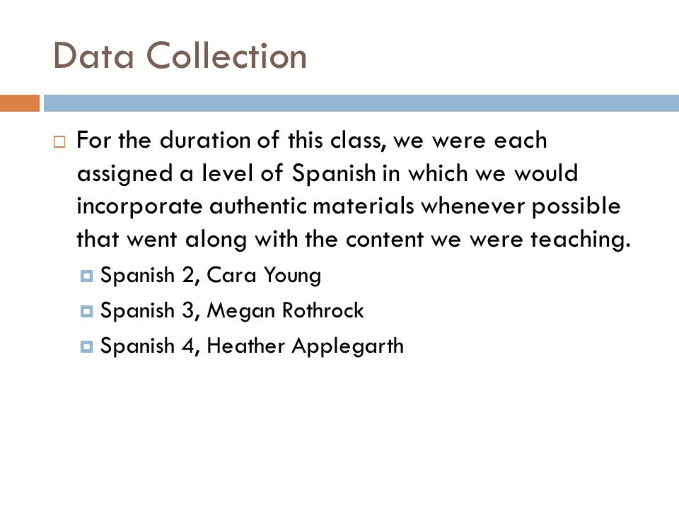Data Collection  For the duration of this class, we were each assigned a level of Spanish in which we would incorporate authentic materials whenever possible that went along with the content we were teaching.
