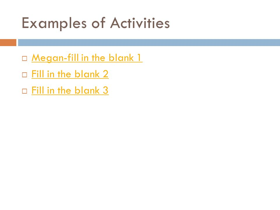Examples of Activities  Megan-fill in the blank 1 Megan-fill in the blank 1  Fill in the blank 2 Fill in the blank 2  Fill in the blank 3 Fill in the blank 3