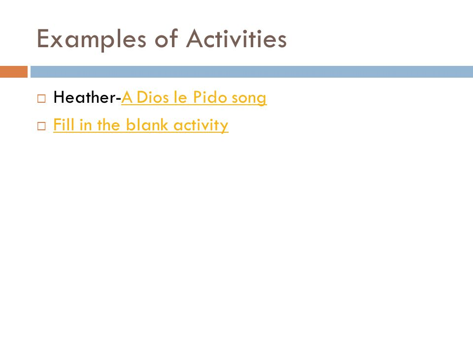 Examples of Activities  Heather-A Dios le Pido songA Dios le Pido song  Fill in the blank activity Fill in the blank activity