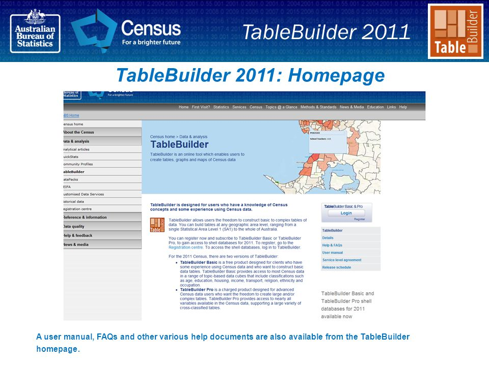 TableBuilder 2011: Homepage A user manual, FAQs and other various help documents are also available from the TableBuilder homepage.