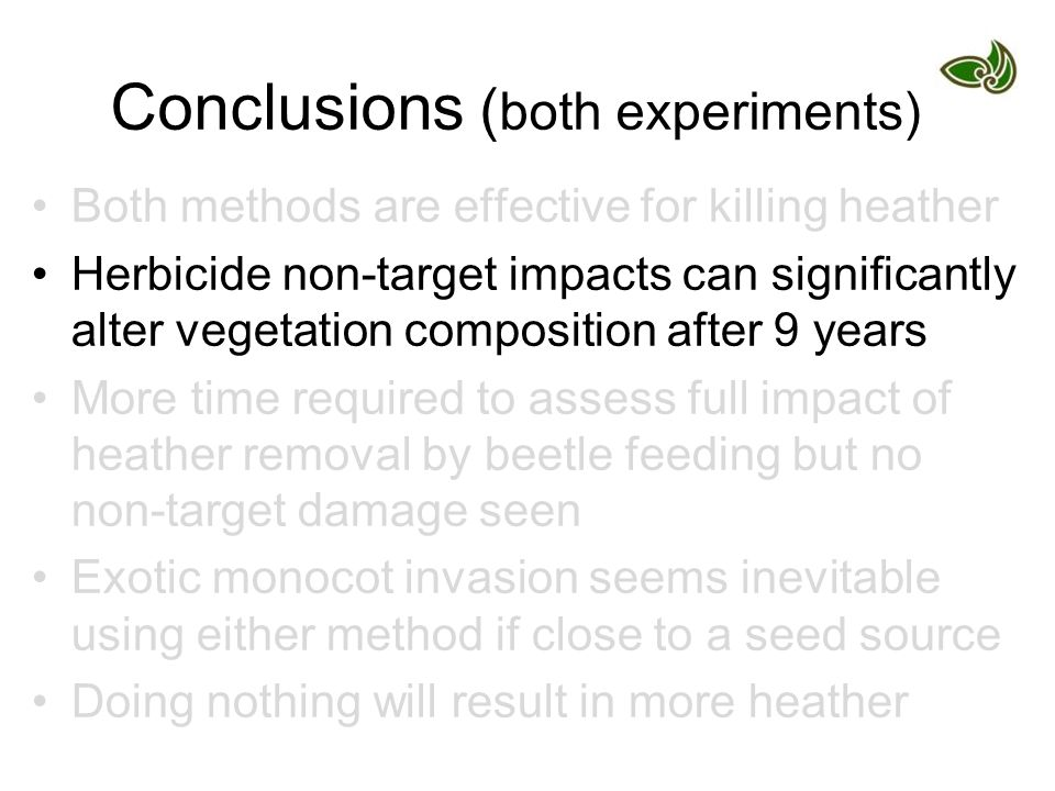 Conclusions ( both experiments) Both methods are effective for killing heather Herbicide non-target impacts can significantly alter vegetation composition after 9 years More time required to assess full impact of heather removal by beetle feeding but no non-target damage seen Exotic monocot invasion seems inevitable using either method if close to a seed source Doing nothing will result in more heather