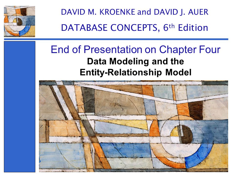 Data Modeling and the Entity-Relationship Model End of Presentation on Chapter Four DAVID M. KROENKE and DAVID J. AUER DATABASE CONCEPTS, 6 th Edition