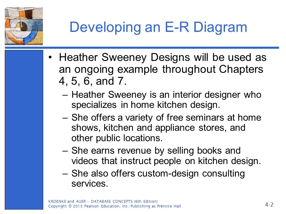 Developing an E-R Diagram Heather Sweeney Designs will be used as an ongoing example throughout Chapters 4, 5, 6, and 7. –Heather Sweeney is an interi