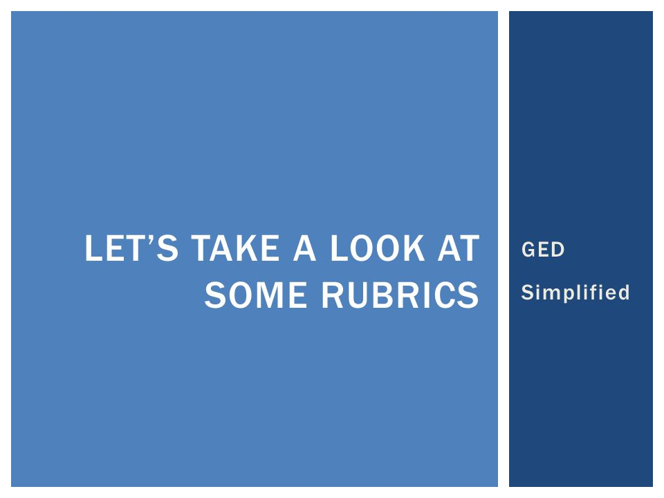 GED Simplified LET'S TAKE A LOOK AT SOME RUBRICS