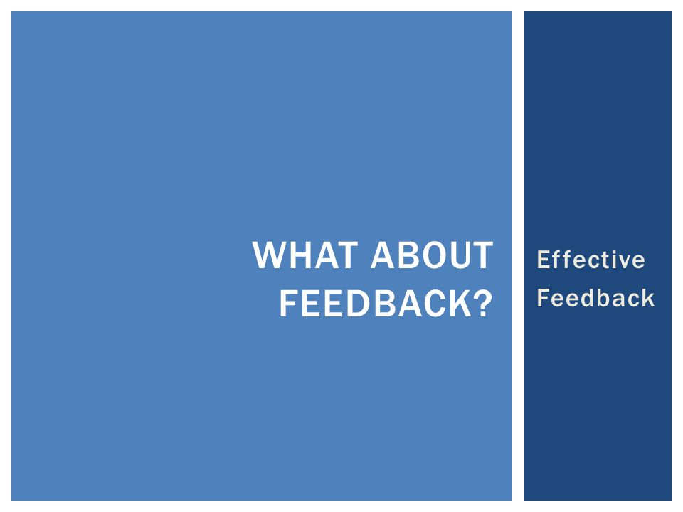Effective Feedback WHAT ABOUT FEEDBACK