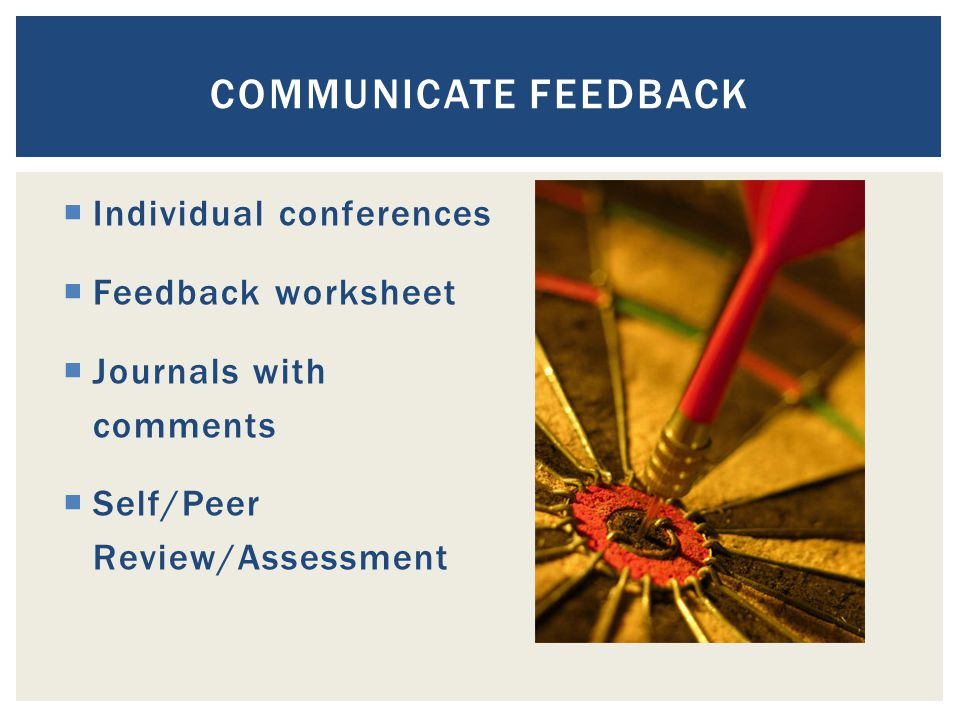  Individual conferences  Feedback worksheet  Journals with comments  Self/Peer Review/Assessment COMMUNICATE FEEDBACK