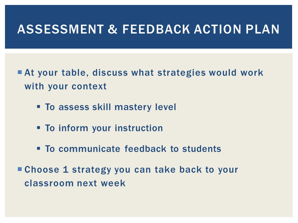  At your table, discuss what strategies would work with your context  To assess skill mastery level  To inform your instruction  To communicate feedback to students  Choose 1 strategy you can take back to your classroom next week ASSESSMENT & FEEDBACK ACTION PLAN
