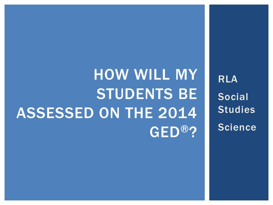 RLA Social Studies Science HOW WILL MY STUDENTS BE ASSESSED ON THE 2014 GED ® ?