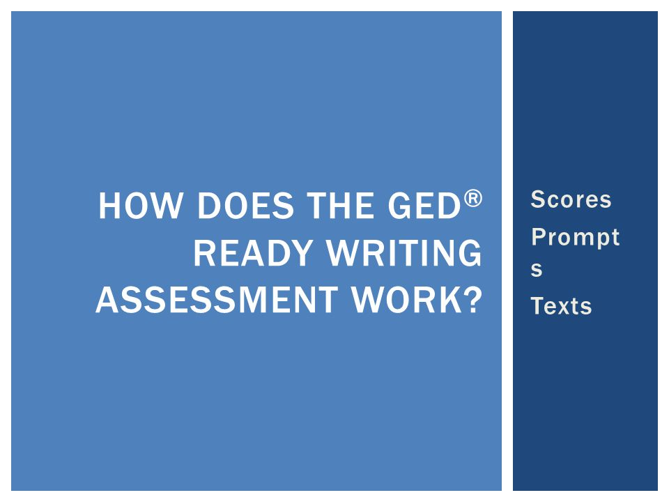 Scores Prompt s Texts HOW DOES THE GED ® READY WRITING ASSESSMENT WORK?
