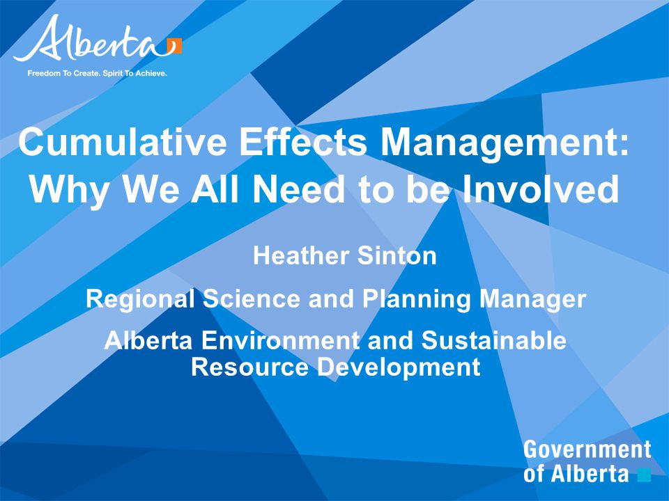 Cumulative Effects Management: Why We All Need to be Involved Heather Sinton Regional Science and Planning Manager Alberta Environment and Sustainable