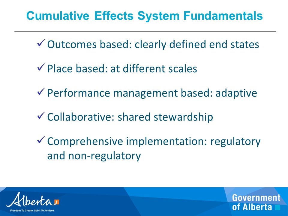 Cumulative Effects System Fundamentals Outcomes based: clearly defined end states Place based: at different scales Performance management based: adapt