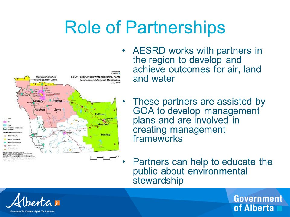 Role of Partnerships AESRD works with partners in the region to develop and achieve outcomes for air, land and water These partners are assisted by GO