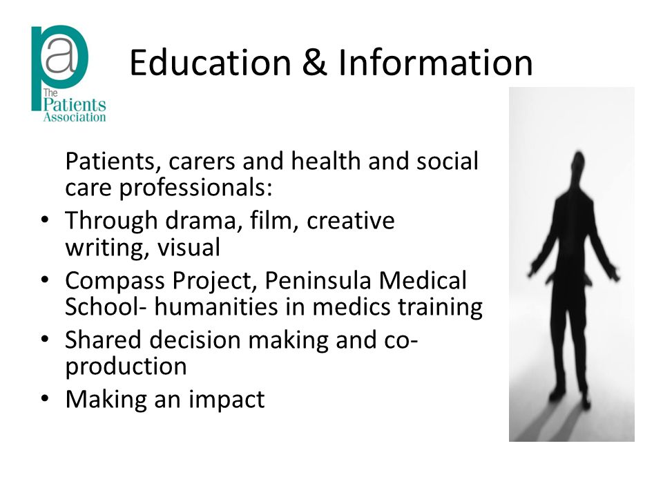 Education & Information Patients, carers and health and social care professionals: Through drama, film, creative writing, visual Compass Project, Peninsula Medical School- humanities in medics training Shared decision making and co- production Making an impact