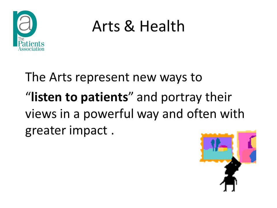 Arts & Health The Arts represent new ways to listen to patients and portray their views in a powerful way and often with greater impact.