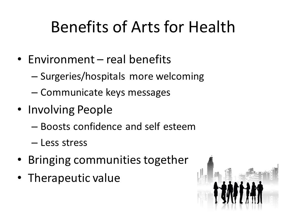 Benefits of Arts for Health Environment – real benefits – Surgeries/hospitals more welcoming – Communicate keys messages Involving People – Boosts confidence and self esteem – Less stress Bringing communities together Therapeutic value