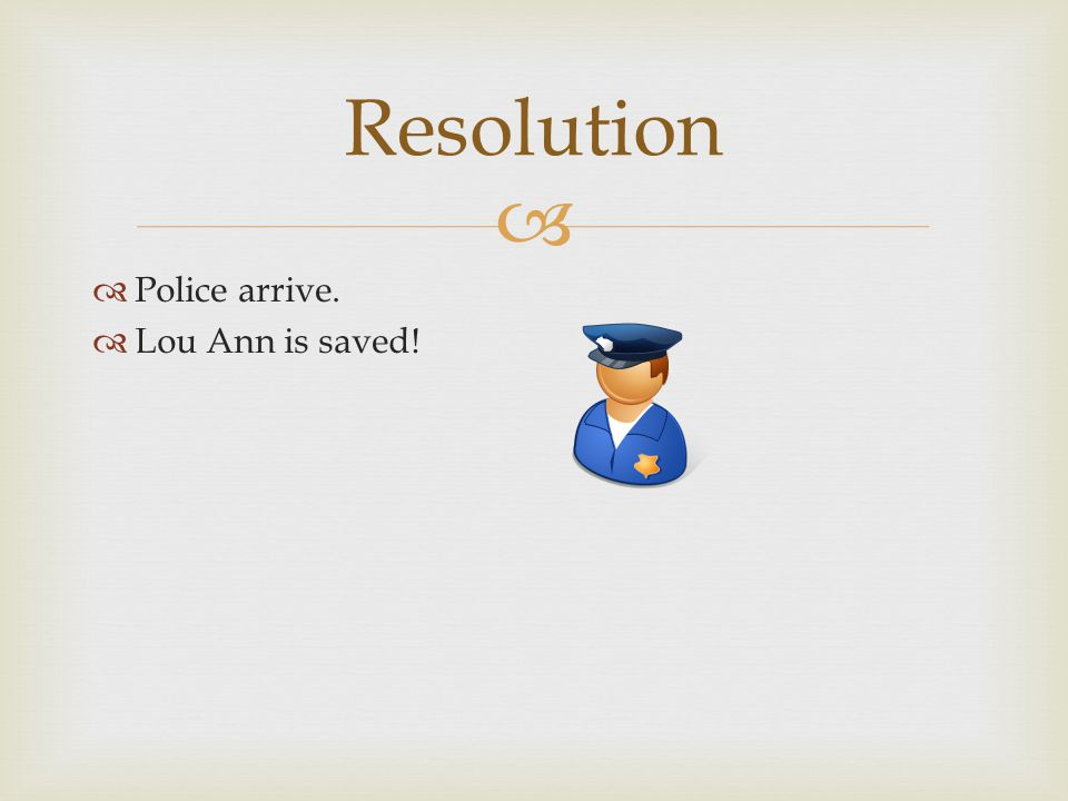   Police arrive.  Lou Ann is saved! Resolution