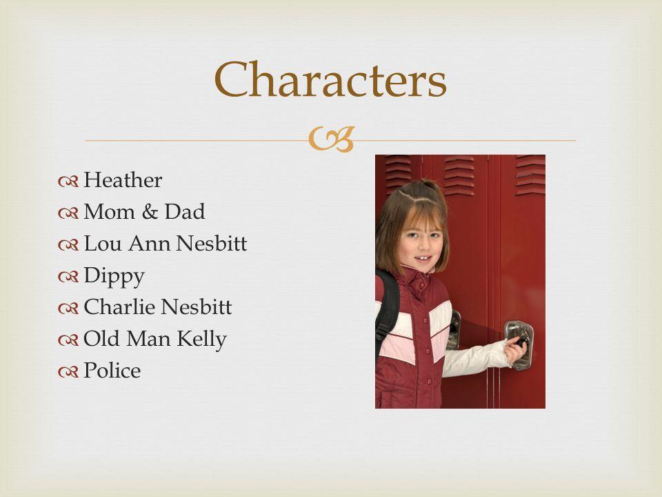  Characters  Heather  Mom & Dad  Lou Ann Nesbitt  Dippy  Charlie Nesbitt  Old Man Kelly  Police