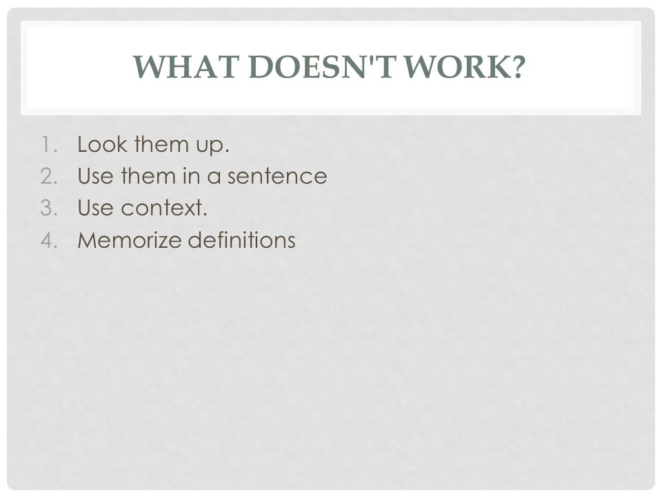 WHAT DOESN T WORK? 1.Look them up. 2.Use them in a sentence 3.Use context. 4.Memorize definitions