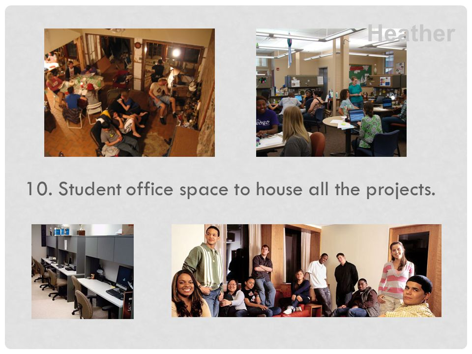 10. Student office space to house all the projects. Heather