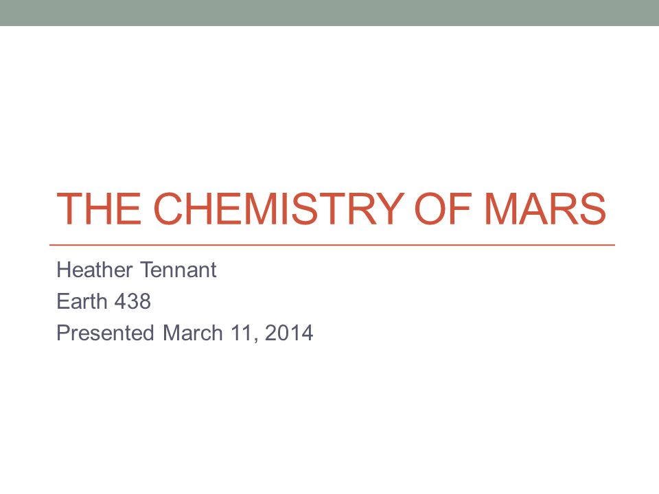 THE CHEMISTRY OF MARS Heather Tennant Earth 438 Presented March 11, 2014