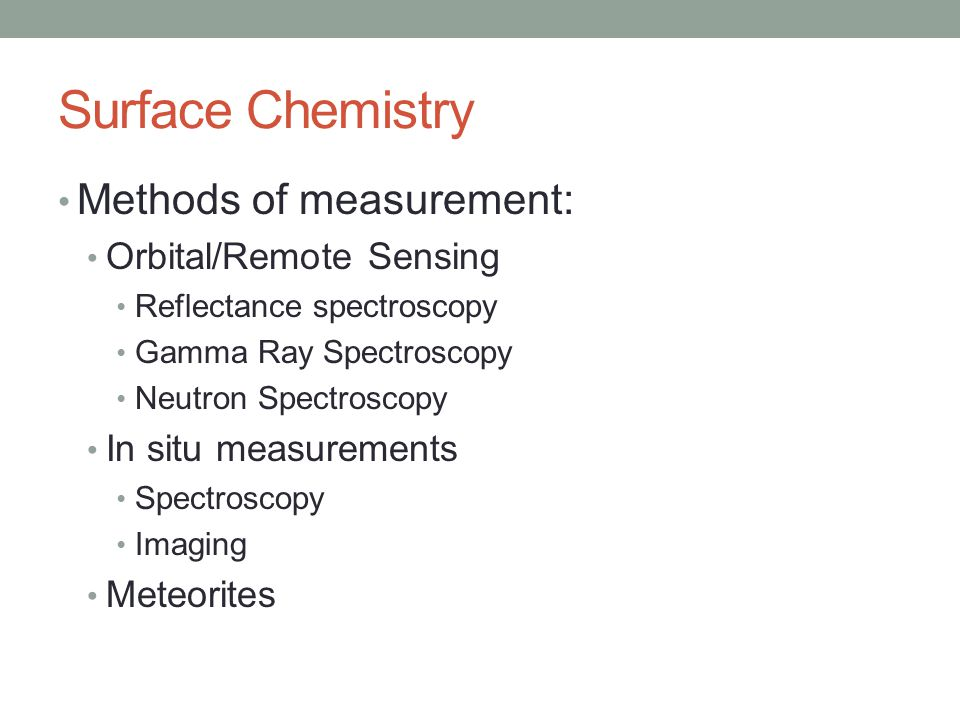 Surface Chemistry Methods of measurement: Orbital/Remote Sensing Reflectance spectroscopy Gamma Ray Spectroscopy Neutron Spectroscopy In situ measurements Spectroscopy Imaging Meteorites