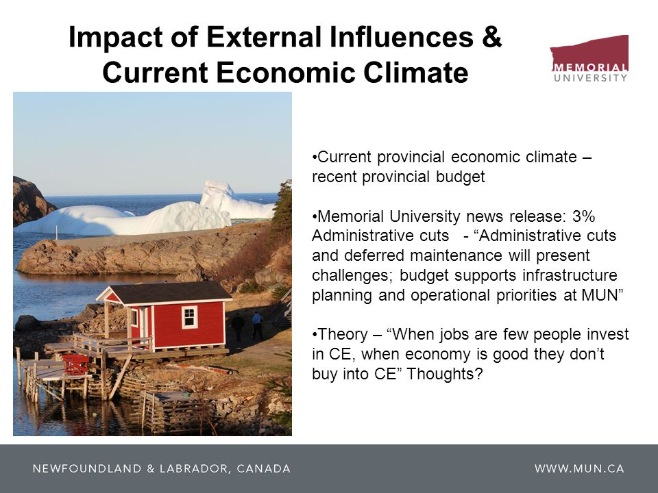 Impact of External Influences & Current Economic Climate Current provincial economic climate – recent provincial budget Memorial University news release: 3% Administrative cuts - Administrative cuts and deferred maintenance will present challenges; budget supports infrastructure planning and operational priorities at MUN Theory – When jobs are few people invest in CE, when economy is good they don't buy into CE Thoughts
