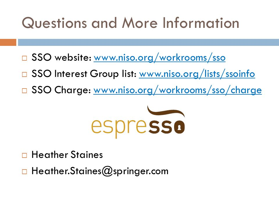 Questions and More Information  SSO website: www.niso.org/workrooms/sso  SSO Interest Group list: www.niso.org/lists/ssoinfo  SSO Charge: www.niso.org/workrooms/sso/charge  Heather Staines  Heather.Staines@springer.com