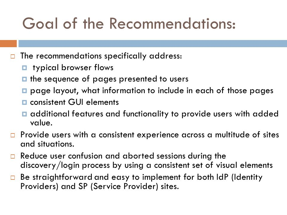 Goal of the Recommendations:  The recommendations specifically address:  typical browser flows  the sequence of pages presented to users  page layout, what information to include in each of those pages  consistent GUI elements  additional features and functionality to provide users with added value.