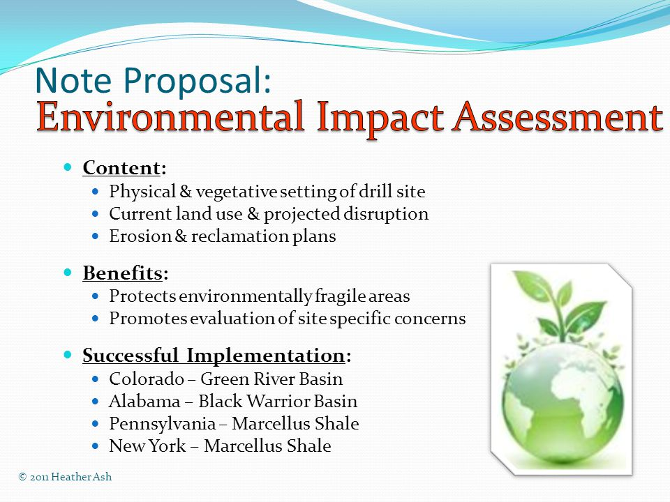 Note Proposal: Content: Physical & vegetative setting of drill site Current land use & projected disruption Erosion & reclamation plans Benefits: Protects environmentally fragile areas Promotes evaluation of site specific concerns Successful Implementation: Colorado – Green River Basin Alabama – Black Warrior Basin Pennsylvania – Marcellus Shale New York – Marcellus Shale © 2011 Heather Ash