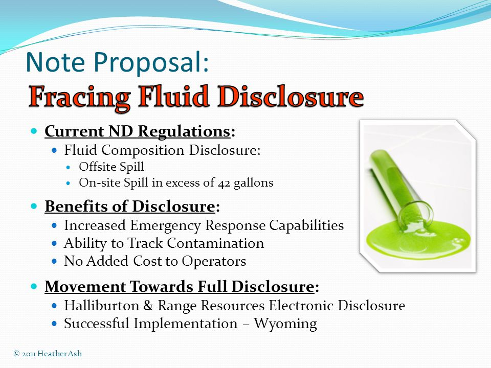 Note Proposal: Current ND Regulations: Fluid Composition Disclosure: Offsite Spill On-site Spill in excess of 42 gallons Benefits of Disclosure: Increased Emergency Response Capabilities Ability to Track Contamination No Added Cost to Operators Movement Towards Full Disclosure: Halliburton & Range Resources Electronic Disclosure Successful Implementation – Wyoming © 2011 Heather Ash