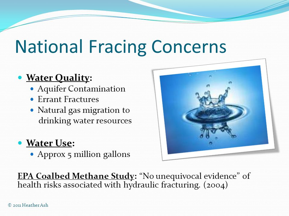 Impact Study Prescribed Congress calls upon EPA: Relationship between fracing and drinking water Full lifecycle of fracing H2O Retrospective case studies Prospective analysis © 2011 Heather Ash