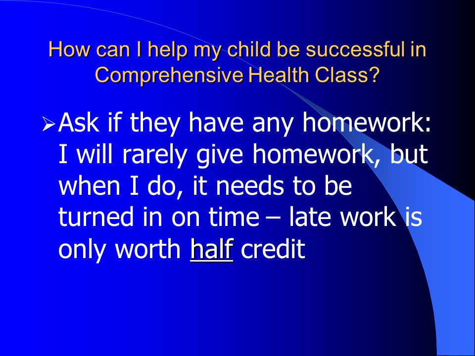 half  Ask if they have any homework: I will rarely give homework, but when I do, it needs to be turned in on time – late work is only worth half credit