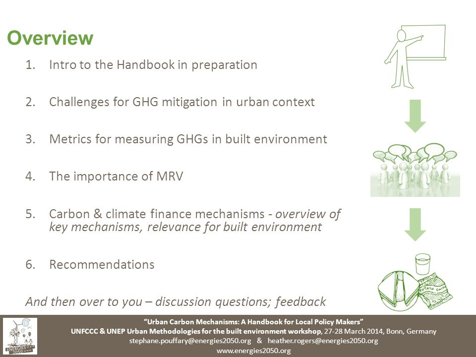 Urban Carbon Mechanisms: A Handbook for Local Policy Makers UNFCCC & UNEP Urban Methodologies for the built environment workshop, March 2014, Bonn, Germany &   Overview 1.Intro to the Handbook in preparation 2.Challenges for GHG mitigation in urban context 3.Metrics for measuring GHGs in built environment 4.The importance of MRV 5.Carbon & climate finance mechanisms - overview of key mechanisms, relevance for built environment 6.Recommendations And then over to you – discussion questions; feedback