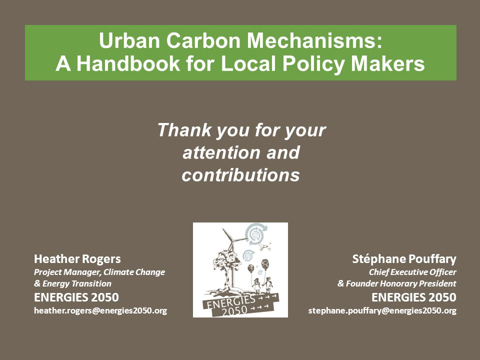 Urban Carbon Mechanisms: A Handbook for Local Policy Makers Heather Rogers Project Manager, Climate Change & Energy Transition ENERGIES 2050 Stéphane Pouffary Chief Executive Officer & Founder Honorary President ENERGIES 2050 Thank you for your attention and contributions