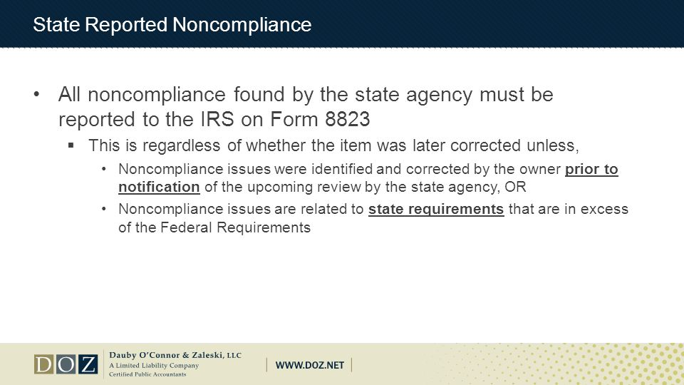 State Reported Noncompliance All noncompliance found by the state agency must be reported to the IRS on Form 8823  This is regardless of whether the item was later corrected unless, Noncompliance issues were identified and corrected by the owner prior to notification of the upcoming review by the state agency, OR Noncompliance issues are related to state requirements that are in excess of the Federal Requirements