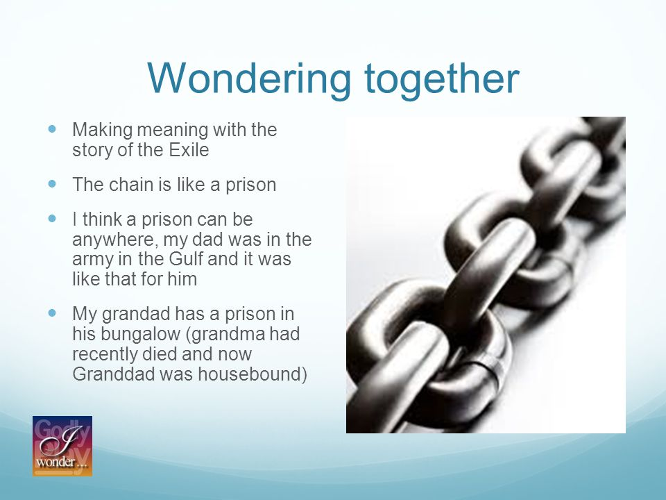 Wondering together Making meaning with the story of the Exile The chain is like a prison I think a prison can be anywhere, my dad was in the army in the Gulf and it was like that for him My grandad has a prison in his bungalow (grandma had recently died and now Granddad was housebound)