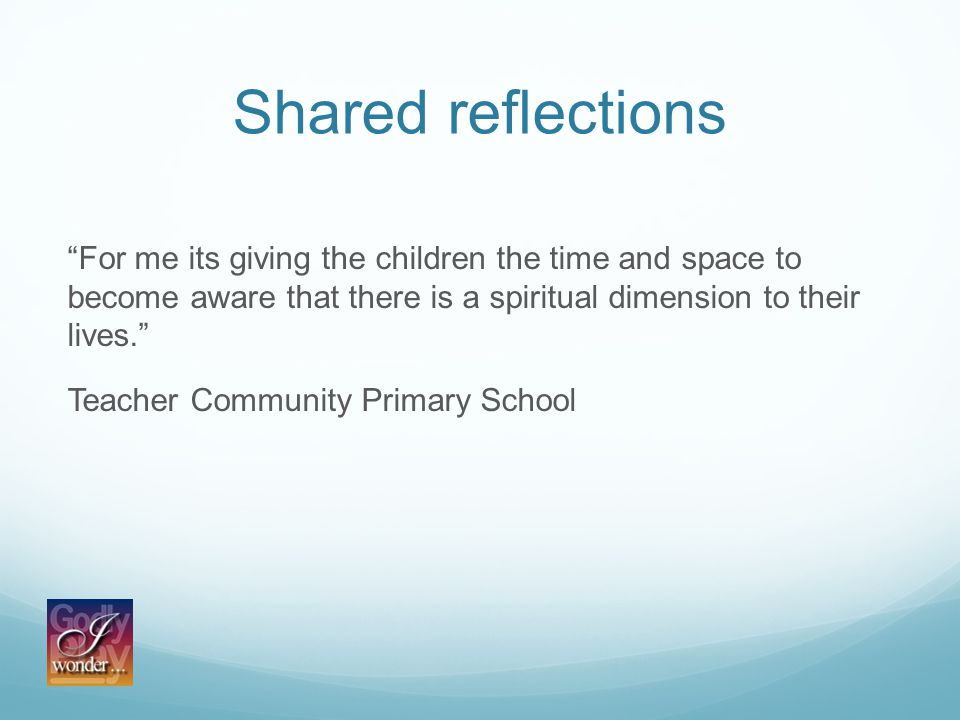 Shared reflections For me its giving the children the time and space to become aware that there is a spiritual dimension to their lives. Teacher Community Primary School