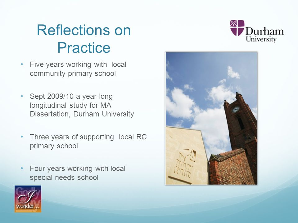 Reflections on Practice Five years working with local community primary school Sept 2009/10 a year-long longitudinal study for MA Dissertation, Durham University Three years of supporting local RC primary school Four years working with local special needs school