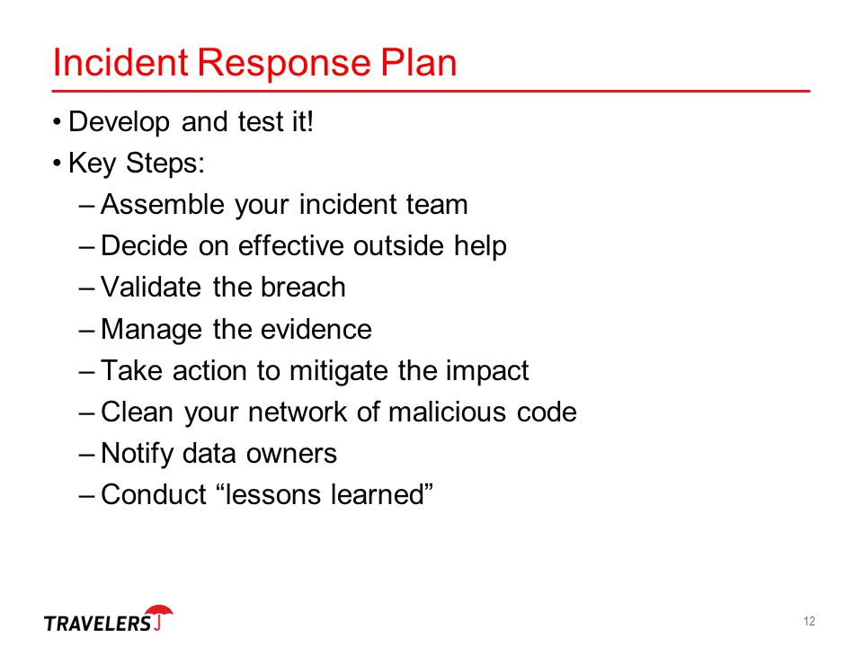 Incident Response Plan Develop and test it! Key Steps: –Assemble your incident team –Decide on effective outside help –Validate the breach –Manage the