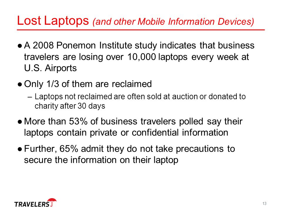 Lost Laptops (and other Mobile Information Devices) 13 ●A 2008 Ponemon Institute study indicates that business travelers are losing over 10,000 laptop
