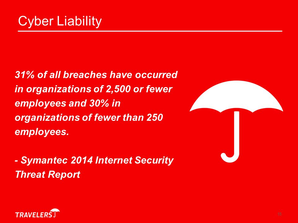 15 Cyber Liability 31% of all breaches have occurred in organizations of 2,500 or fewer employees and 30% in organizations of fewer than 250 employees