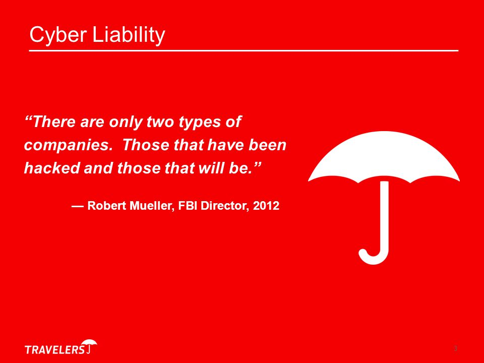 """3 Cyber Liability """"There are only two types of companies. Those that have been hacked and those that will be."""" — Robert Mueller, FBI Director, 2012"""