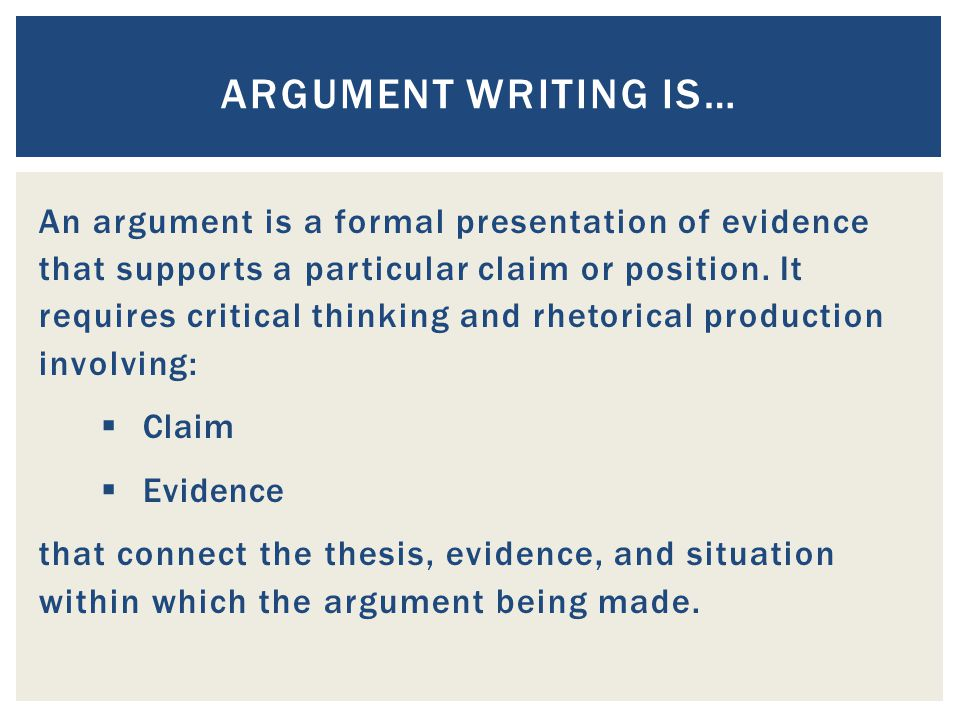An argument is a formal presentation of evidence that supports a particular claim or position. It requires critical thinking and rhetorical production